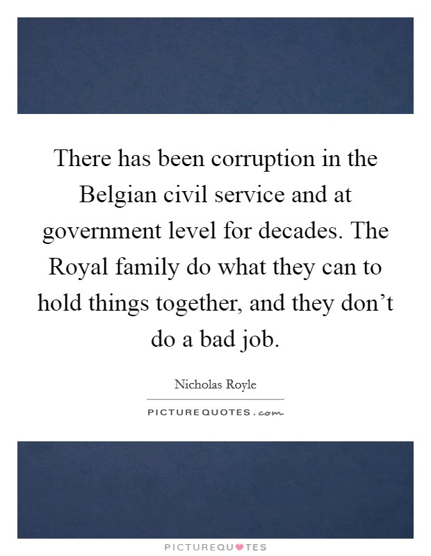 There has been corruption in the Belgian civil service and at government level for decades. The Royal family do what they can to hold things together, and they don't do a bad job Picture Quote #1