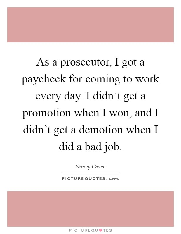 As a prosecutor, I got a paycheck for coming to work every day. I didn't get a promotion when I won, and I didn't get a demotion when I did a bad job Picture Quote #1