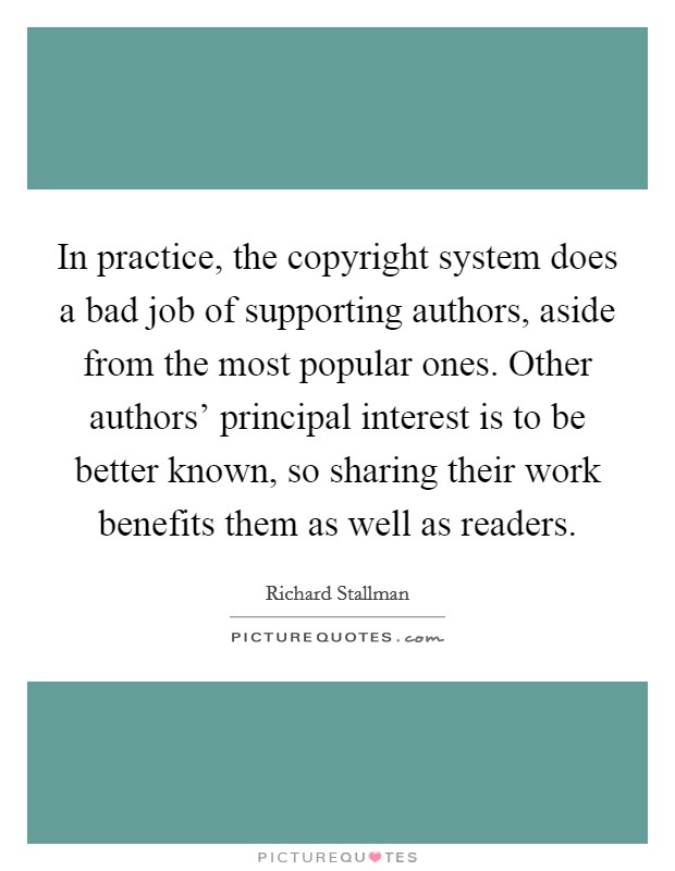 In practice, the copyright system does a bad job of supporting authors, aside from the most popular ones. Other authors' principal interest is to be better known, so sharing their work benefits them as well as readers Picture Quote #1