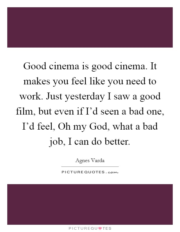 Good cinema is good cinema. It makes you feel like you need to work. Just yesterday I saw a good film, but even if I'd seen a bad one, I'd feel, Oh my God, what a bad job, I can do better Picture Quote #1