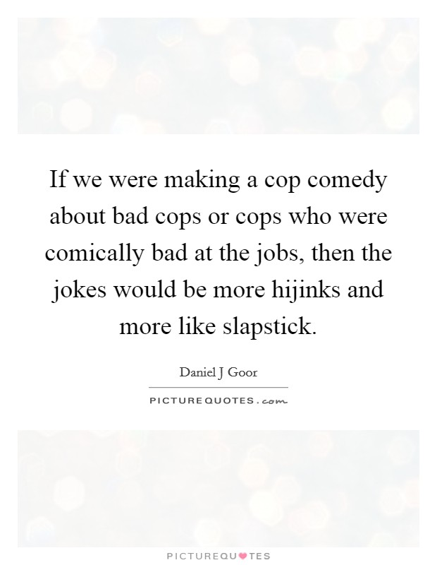 If we were making a cop comedy about bad cops or cops who were comically bad at the jobs, then the jokes would be more hijinks and more like slapstick Picture Quote #1