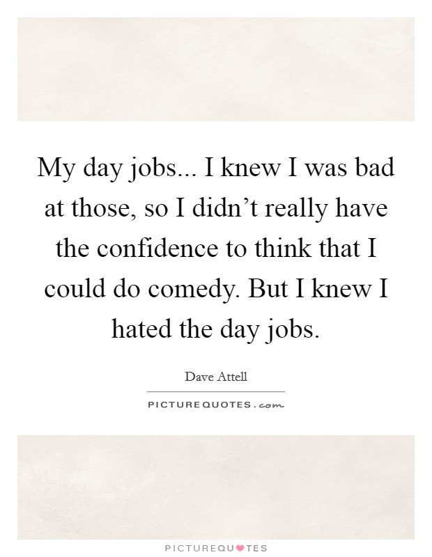 My day jobs... I knew I was bad at those, so I didn't really have the confidence to think that I could do comedy. But I knew I hated the day jobs Picture Quote #1