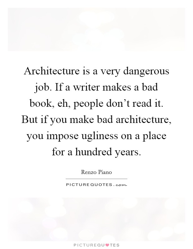Architecture is a very dangerous job. If a writer makes a bad book, eh, people don't read it. But if you make bad architecture, you impose ugliness on a place for a hundred years Picture Quote #1