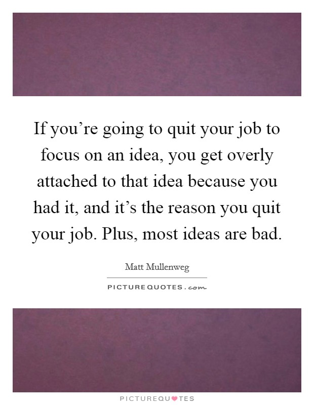 If you're going to quit your job to focus on an idea, you get overly attached to that idea because you had it, and it's the reason you quit your job. Plus, most ideas are bad Picture Quote #1