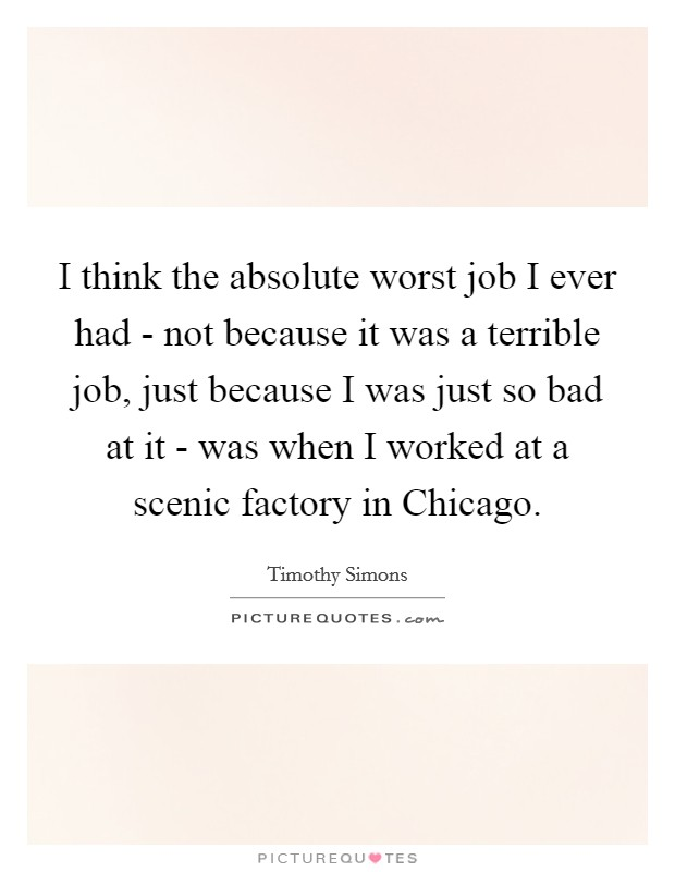 I think the absolute worst job I ever had - not because it was a terrible job, just because I was just so bad at it - was when I worked at a scenic factory in Chicago Picture Quote #1