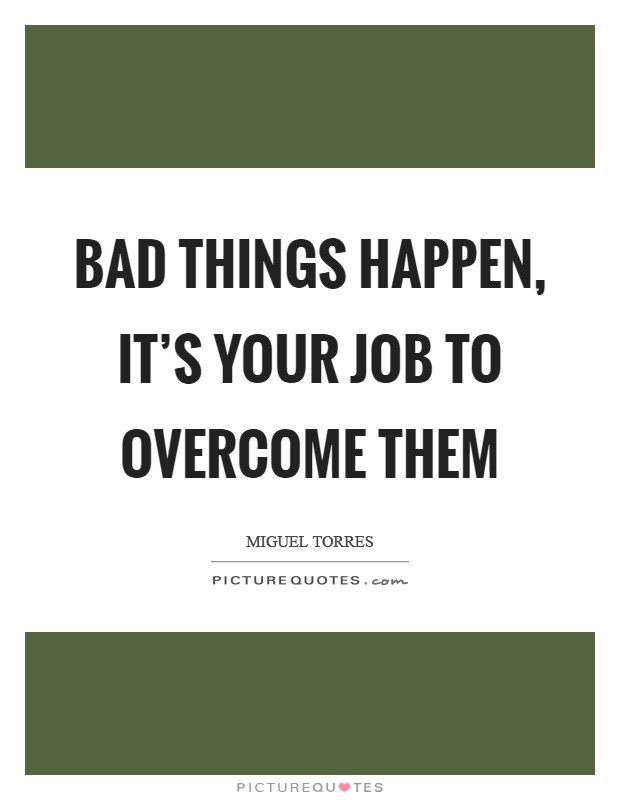 Bad things happen, it's your job to overcome them Picture Quote #1