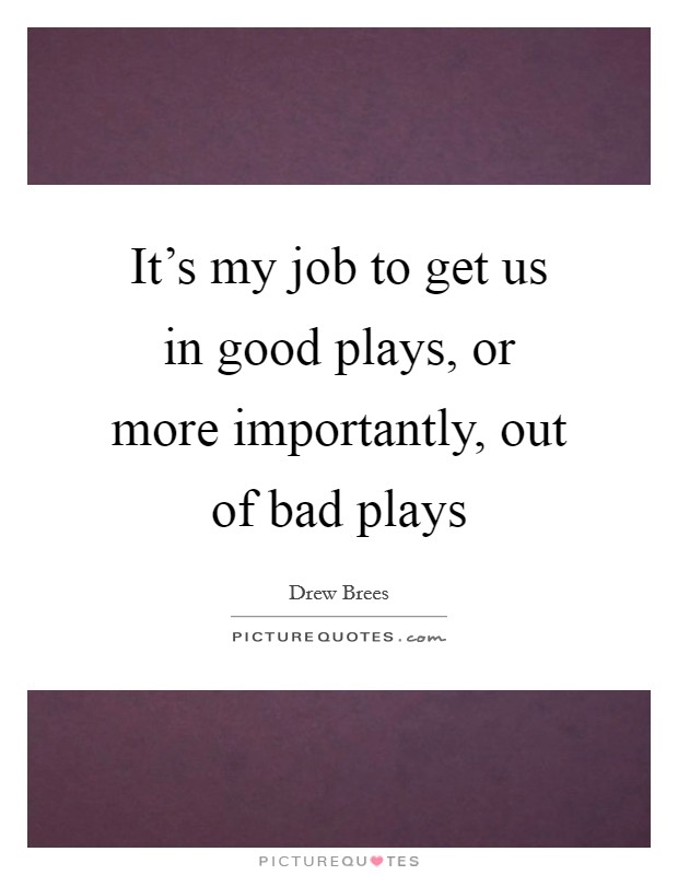 It's my job to get us in good plays, or more importantly, out of bad plays Picture Quote #1