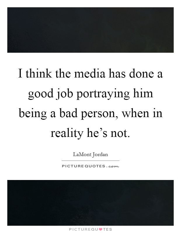 I think the media has done a good job portraying him being a bad person, when in reality he's not Picture Quote #1
