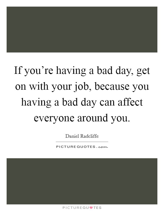 If you're having a bad day, get on with your job, because you having a bad day can affect everyone around you Picture Quote #1