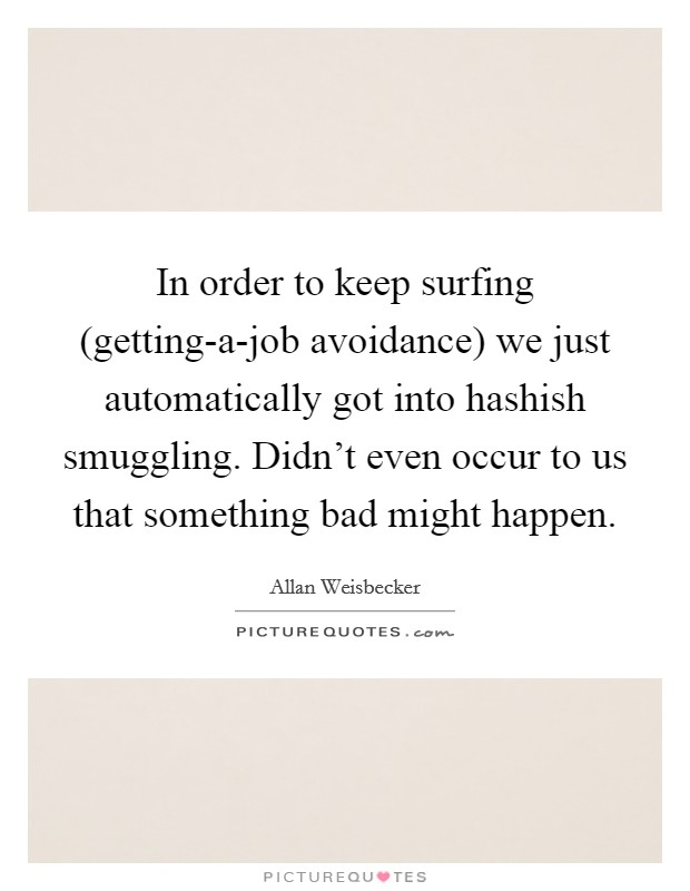 In order to keep surfing (getting-a-job avoidance) we just automatically got into hashish smuggling. Didn't even occur to us that something bad might happen Picture Quote #1