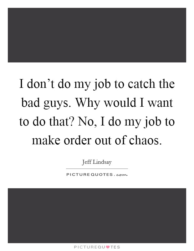 I don't do my job to catch the bad guys. Why would I want to do that? No, I do my job to make order out of chaos Picture Quote #1