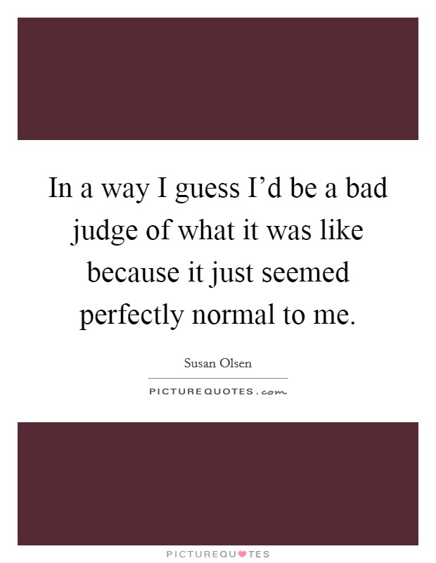 In a way I guess I'd be a bad judge of what it was like because it just seemed perfectly normal to me Picture Quote #1