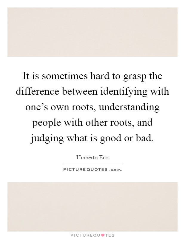 It is sometimes hard to grasp the difference between identifying with one's own roots, understanding people with other roots, and judging what is good or bad Picture Quote #1