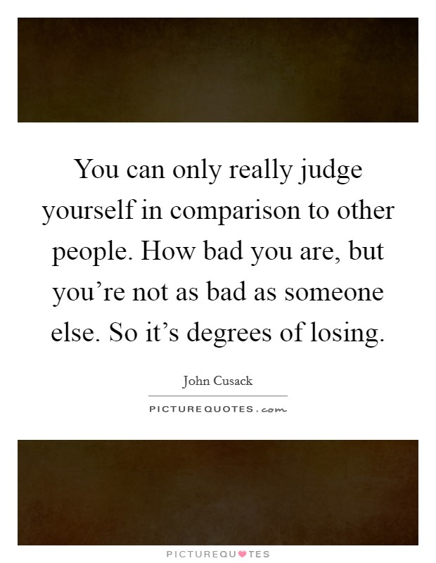 You can only really judge yourself in comparison to other people. How bad you are, but you're not as bad as someone else. So it's degrees of losing Picture Quote #1