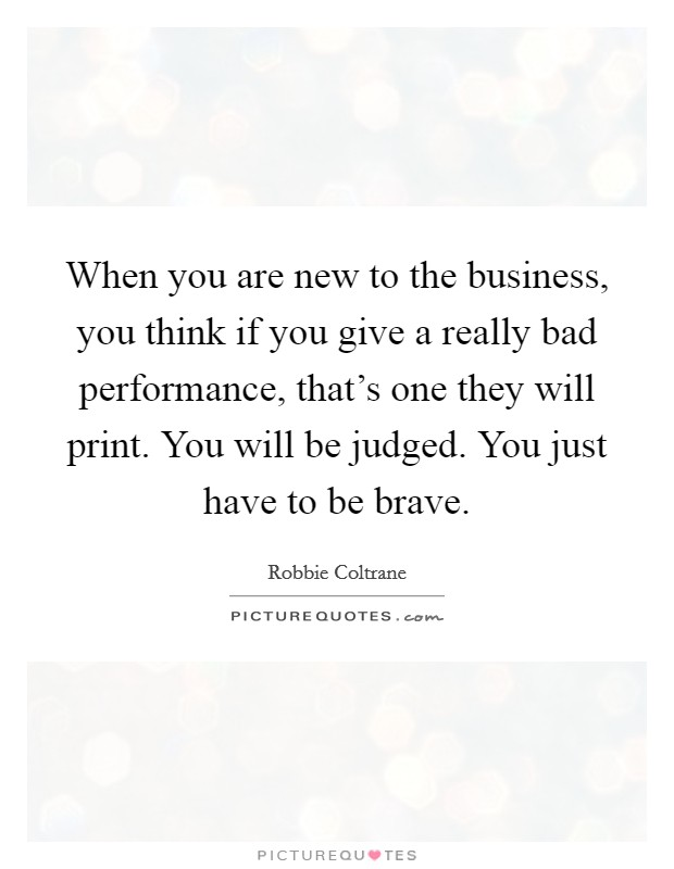 When you are new to the business, you think if you give a really bad performance, that's one they will print. You will be judged. You just have to be brave Picture Quote #1