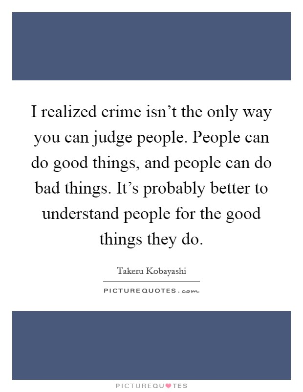 I realized crime isn't the only way you can judge people. People can do good things, and people can do bad things. It's probably better to understand people for the good things they do Picture Quote #1