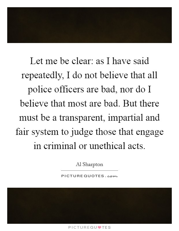 Let me be clear: as I have said repeatedly, I do not believe that all police officers are bad, nor do I believe that most are bad. But there must be a transparent, impartial and fair system to judge those that engage in criminal or unethical acts Picture Quote #1
