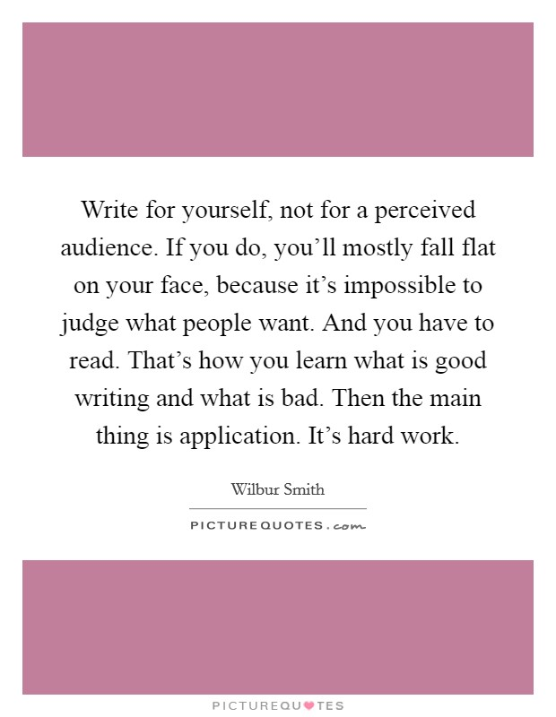 Write for yourself, not for a perceived audience. If you do, you'll mostly fall flat on your face, because it's impossible to judge what people want. And you have to read. That's how you learn what is good writing and what is bad. Then the main thing is application. It's hard work Picture Quote #1