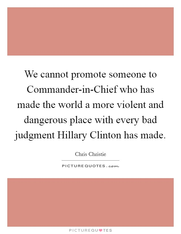 We cannot promote someone to Commander-in-Chief who has made the world a more violent and dangerous place with every bad judgment Hillary Clinton has made Picture Quote #1