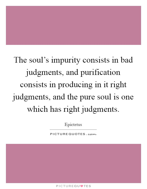The soul's impurity consists in bad judgments, and purification consists in producing in it right judgments, and the pure soul is one which has right judgments Picture Quote #1