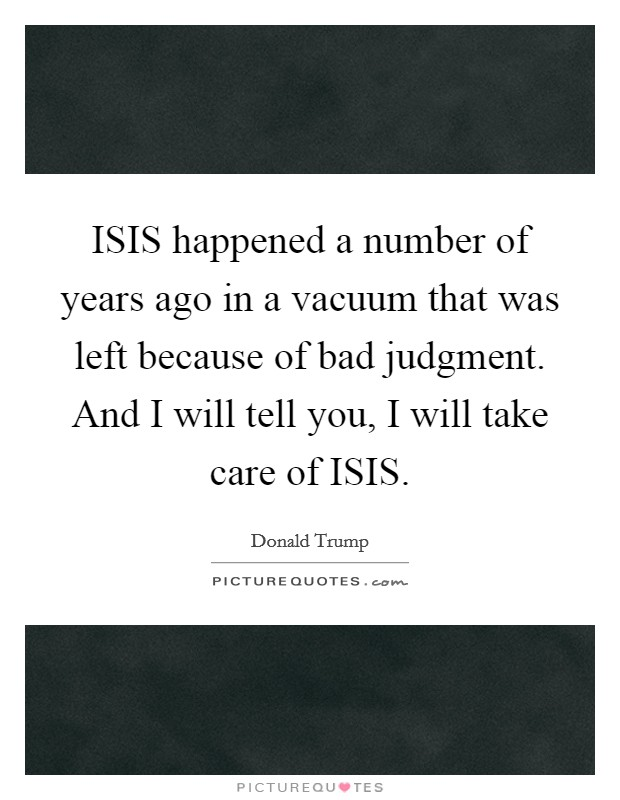 ISIS happened a number of years ago in a vacuum that was left because of bad judgment. And I will tell you, I will take care of ISIS Picture Quote #1