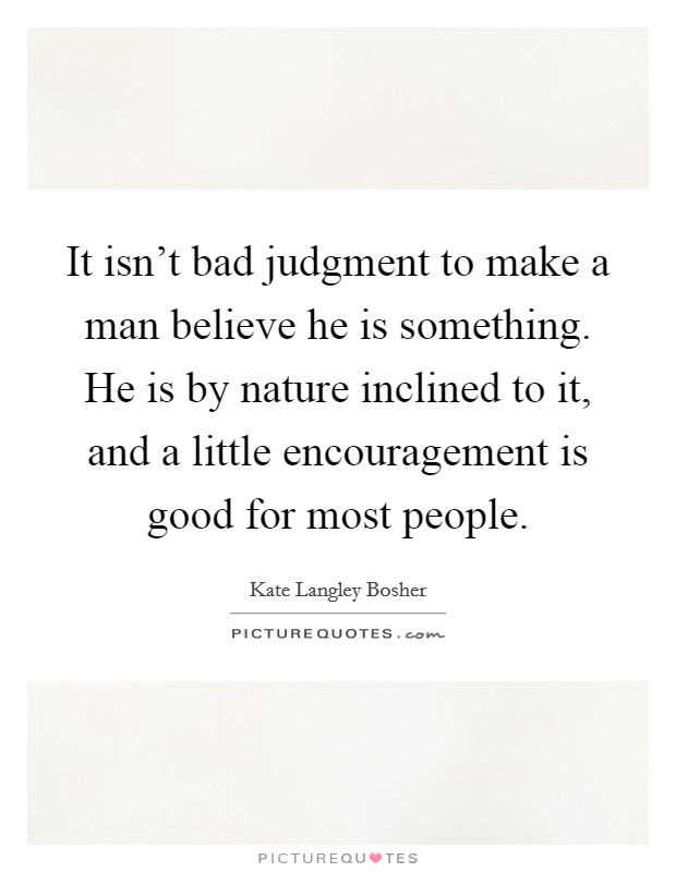 It isn't bad judgment to make a man believe he is something. He is by nature inclined to it, and a little encouragement is good for most people Picture Quote #1