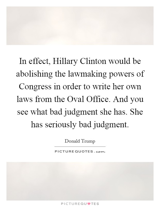 In effect, Hillary Clinton would be abolishing the lawmaking powers of Congress in order to write her own laws from the Oval Office. And you see what bad judgment she has. She has seriously bad judgment Picture Quote #1