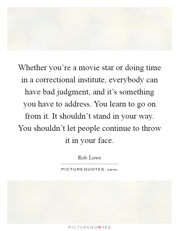 Whether you're a movie star or doing time in a correctional institute, everybody can have bad judgment, and it's something you have to address. You learn to go on from it. It shouldn't stand in your way. You shouldn't let people continue to throw it in your face Picture Quote #1