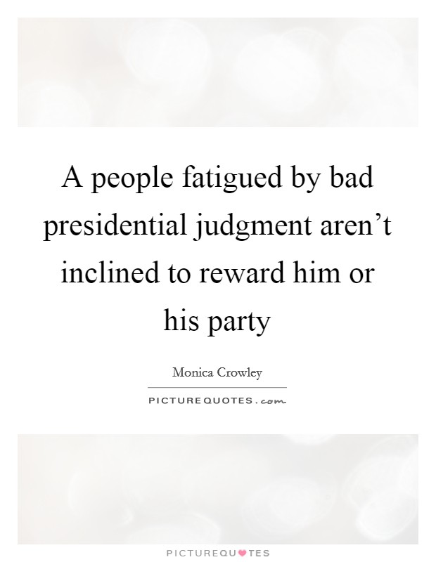 A people fatigued by bad presidential judgment aren't inclined to reward him or his party Picture Quote #1