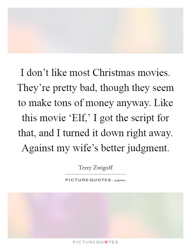 I don't like most Christmas movies. They're pretty bad, though they seem to make tons of money anyway. Like this movie 'Elf,' I got the script for that, and I turned it down right away. Against my wife's better judgment Picture Quote #1