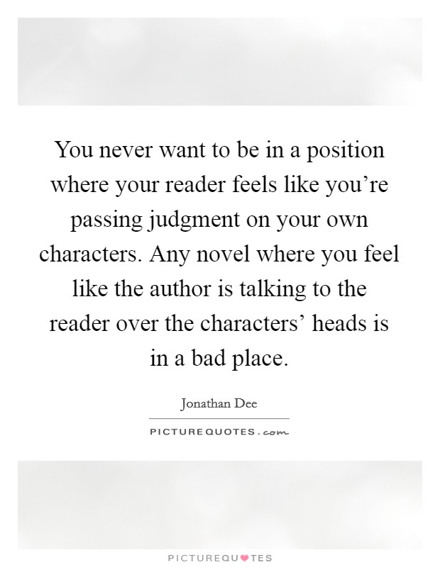 You never want to be in a position where your reader feels like you're passing judgment on your own characters. Any novel where you feel like the author is talking to the reader over the characters' heads is in a bad place Picture Quote #1