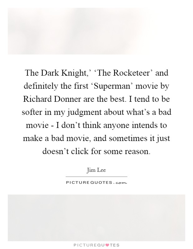 The Dark Knight,' 'The Rocketeer' and definitely the first 'Superman' movie by Richard Donner are the best. I tend to be softer in my judgment about what's a bad movie - I don't think anyone intends to make a bad movie, and sometimes it just doesn't click for some reason Picture Quote #1