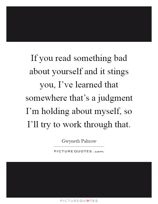 If you read something bad about yourself and it stings you, I've learned that somewhere that's a judgment I'm holding about myself, so I'll try to work through that Picture Quote #1