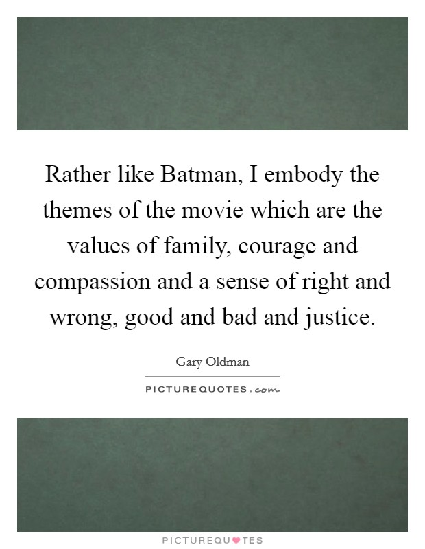 Rather like Batman, I embody the themes of the movie which are the values of family, courage and compassion and a sense of right and wrong, good and bad and justice Picture Quote #1