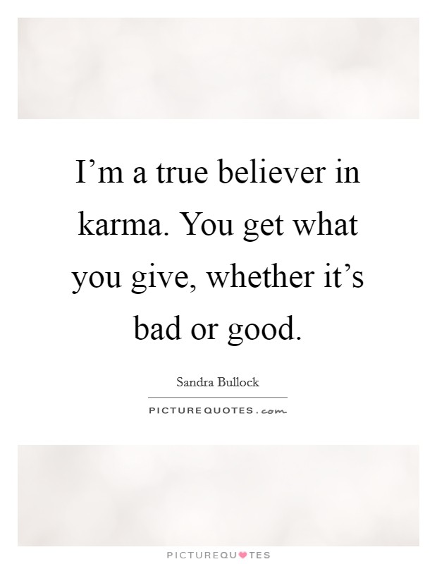 I'm a true believer in karma. You get what you give, whether it's bad or good Picture Quote #1