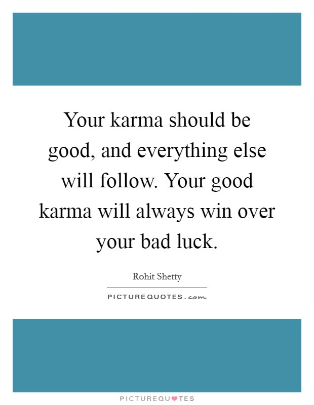 Your karma should be good, and everything else will follow. Your good karma will always win over your bad luck Picture Quote #1