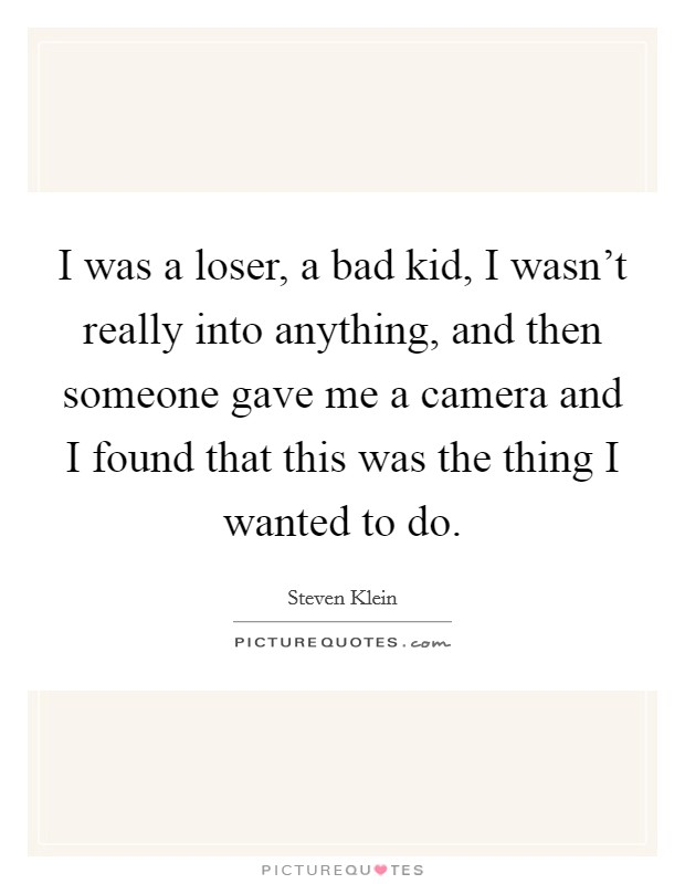 I was a loser, a bad kid, I wasn't really into anything, and then someone gave me a camera and I found that this was the thing I wanted to do Picture Quote #1