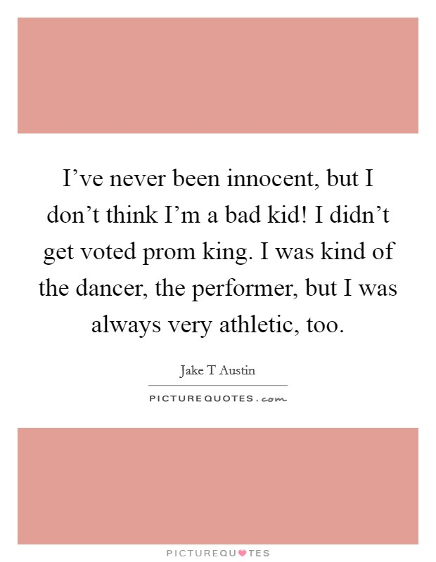 I've never been innocent, but I don't think I'm a bad kid! I didn't get voted prom king. I was kind of the dancer, the performer, but I was always very athletic, too. Picture Quote #1