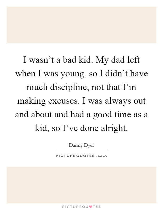 I wasn't a bad kid. My dad left when I was young, so I didn't have much discipline, not that I'm making excuses. I was always out and about and had a good time as a kid, so I've done alright Picture Quote #1