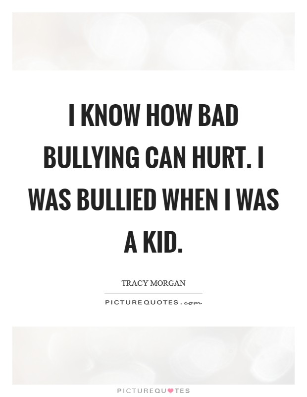 I know how bad bullying can hurt. I was bullied when I was a kid Picture Quote #1