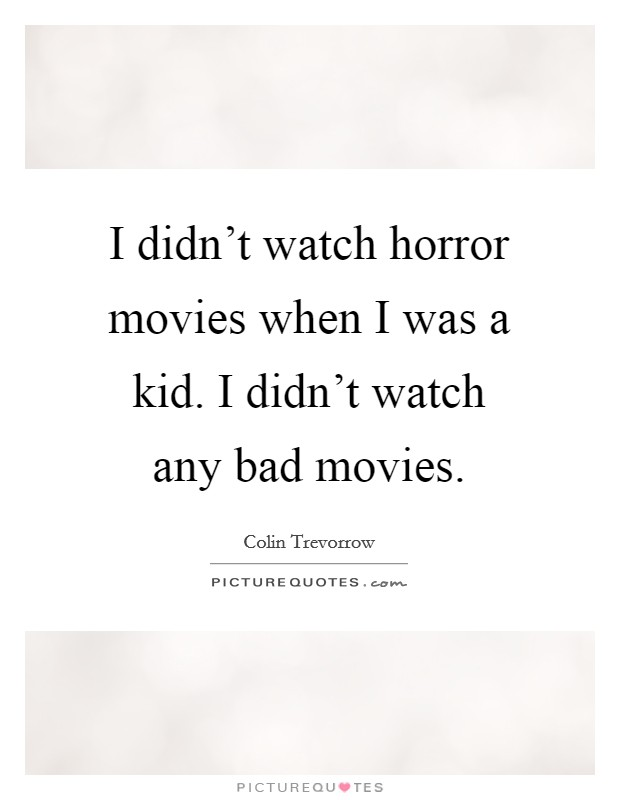 I didn't watch horror movies when I was a kid. I didn't watch any bad movies Picture Quote #1