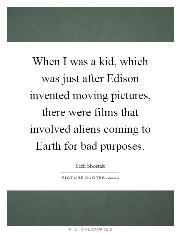 When I was a kid, which was just after Edison invented moving pictures, there were films that involved aliens coming to Earth for bad purposes Picture Quote #1
