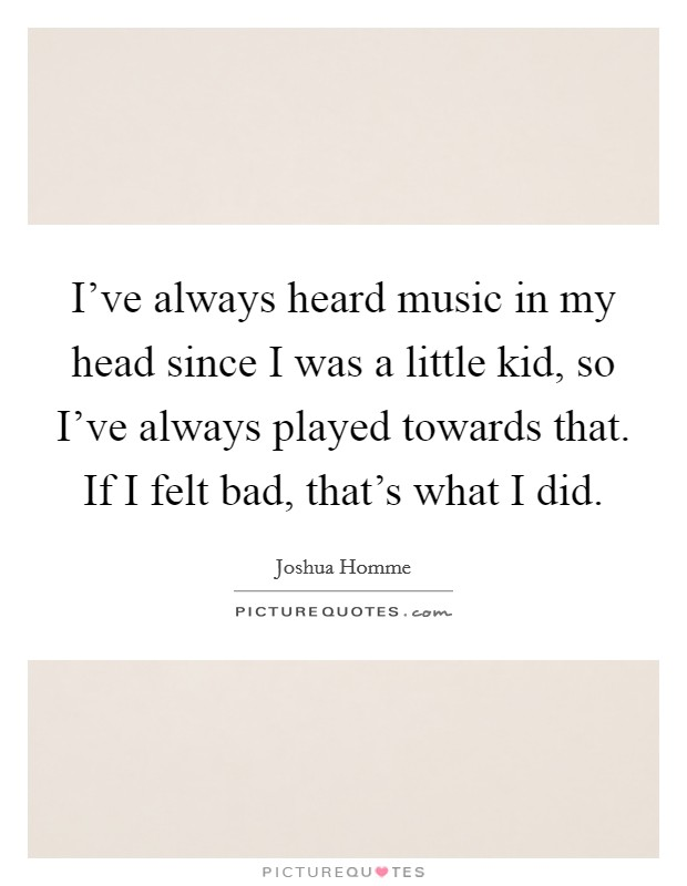I've always heard music in my head since I was a little kid, so I've always played towards that. If I felt bad, that's what I did Picture Quote #1