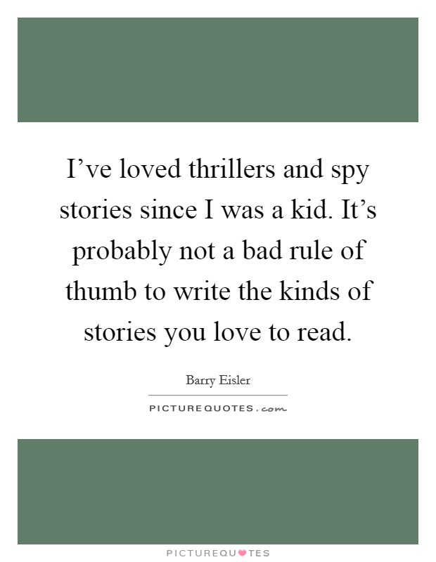 I've loved thrillers and spy stories since I was a kid. It's probably not a bad rule of thumb to write the kinds of stories you love to read Picture Quote #1