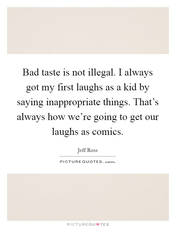 Bad taste is not illegal. I always got my first laughs as a kid by saying inappropriate things. That's always how we're going to get our laughs as comics Picture Quote #1