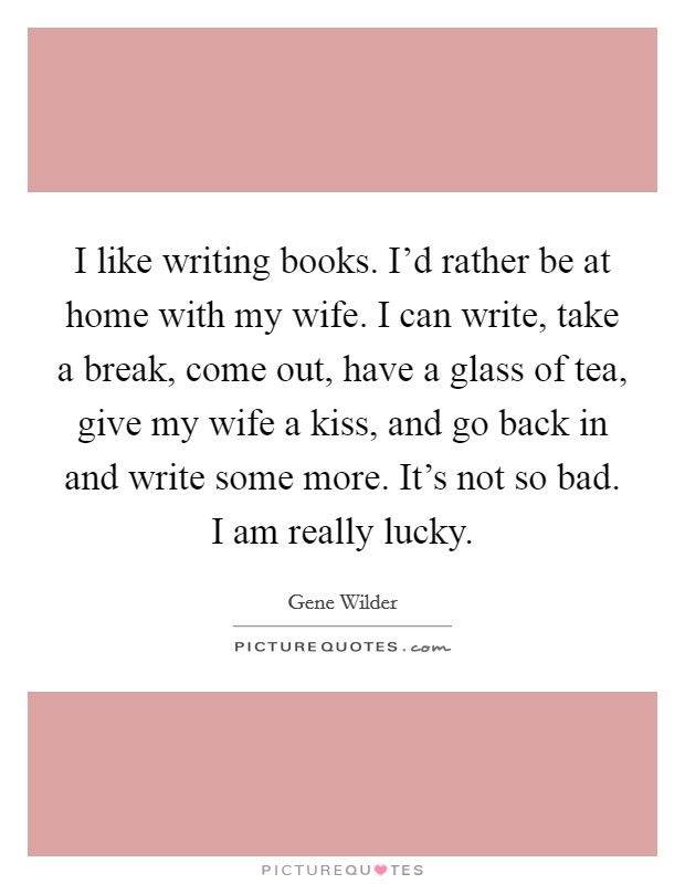 I like writing books. I'd rather be at home with my wife. I can write, take a break, come out, have a glass of tea, give my wife a kiss, and go back in and write some more. It's not so bad. I am really lucky Picture Quote #1