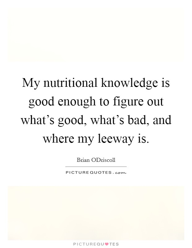 My nutritional knowledge is good enough to figure out what's good, what's bad, and where my leeway is Picture Quote #1