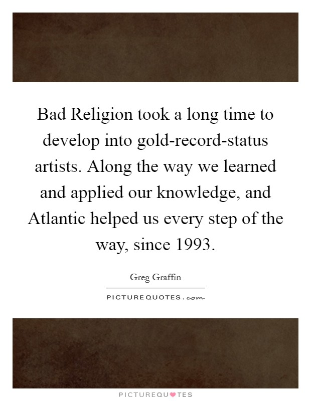 Bad Religion took a long time to develop into gold-record-status artists. Along the way we learned and applied our knowledge, and Atlantic helped us every step of the way, since 1993 Picture Quote #1