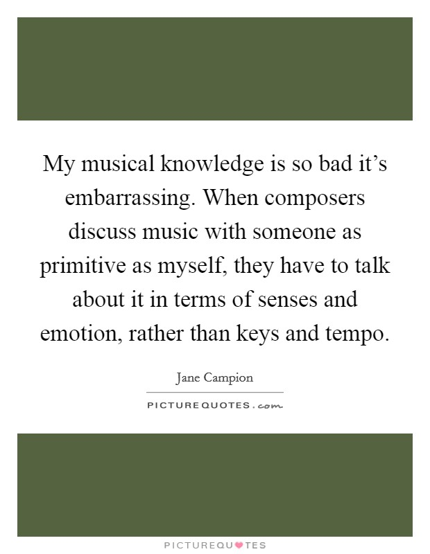 My musical knowledge is so bad it's embarrassing. When composers discuss music with someone as primitive as myself, they have to talk about it in terms of senses and emotion, rather than keys and tempo Picture Quote #1