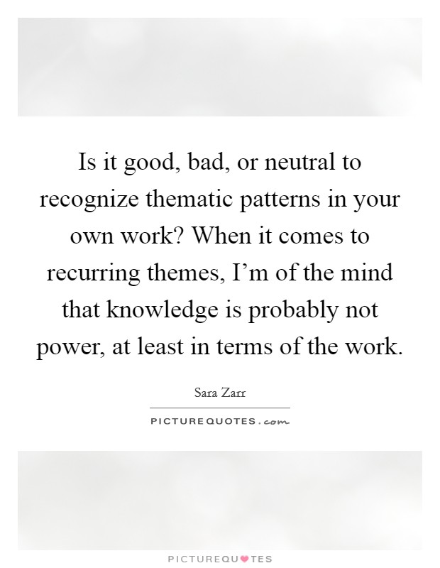 Is it good, bad, or neutral to recognize thematic patterns in your own work? When it comes to recurring themes, I'm of the mind that knowledge is probably not power, at least in terms of the work Picture Quote #1